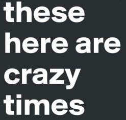 crazy times